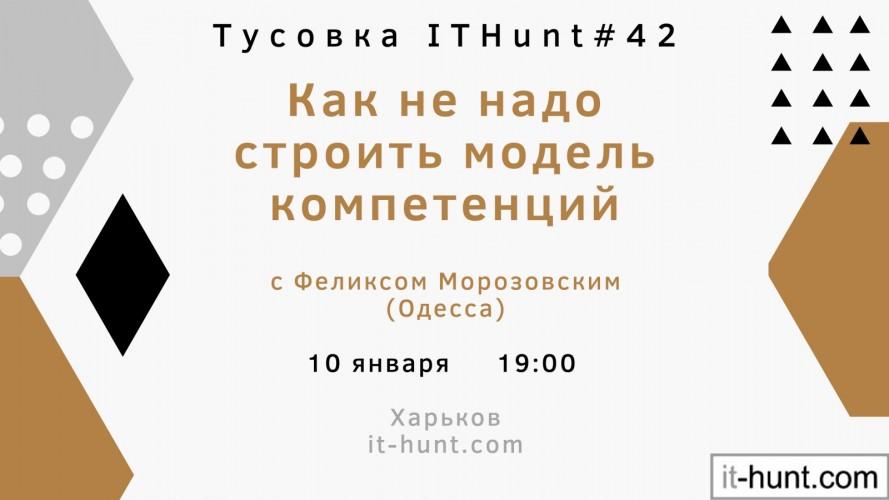 """На правах инфопартнера: 10/01/20 - Тусовка ITHunt #42 на тему: """"Как не надо строить модель компетенций"""" с Феликсом Морозовским"""
